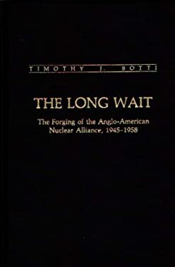 The Long Wait: The Forging of the Anglo-American Nuclear Alliance, 1945-1958 9780313259029