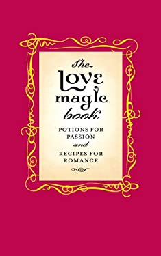 The Love Magic Book: Potions for Passion and Recipes for Romance 9780316399470