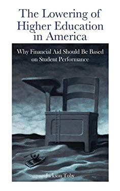 The Lowering of Higher Education in America: Why Financial Aid Should Be Based on Student Performance 9780313378980