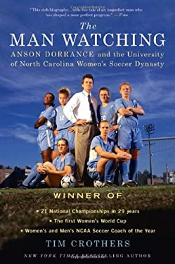 The Man Watching: Anson Dorrance and the University of North Carolina Women's Soccer Dynasty 9780312616090
