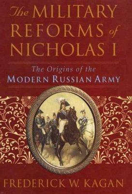 The Military Reforms of Nicholas I: The Origins of the Modern Russian Army 9780312219284