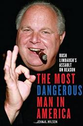 The the Most Dangerous Man in America: Rush Limbaugh's Assault on Reason 10245483