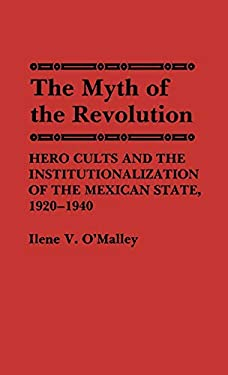 The Myth of Revolution: Hero Cults and the Institutionalization of the Mexican State, 1920-1940 9780313251849