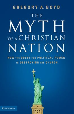 The Myth of a Christian Nation: How the Quest for Political Power Is Destroying the Church 9780310267300