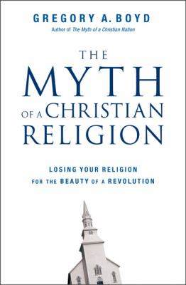 Myth of a Christian Religion: Losing Your Religion for the Beauty of a Revolution 9780310283836