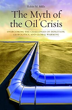 The Myth of the Oil Crisis: Overcoming the Challenges of Depletion, Geopolitics, and Global Warming 9780313364983