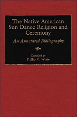 The Native American Sun Dance Religion and Ceremony: An Annotated Bibliography 9780313306280