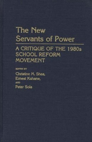 The New Servants of Power: A Critique of the 1980s School Reform Movement 9780313254758