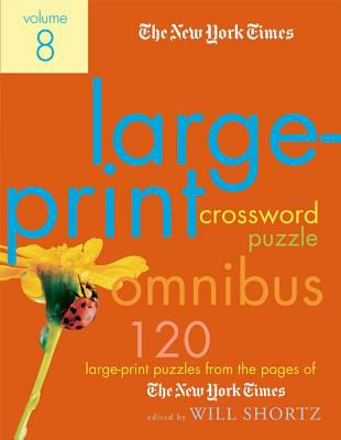 The New York Times Large-Print Crossword Puzzle Omnibus, Volume 8: 120 Large-Print Puzzles from the Pages of the New York Times