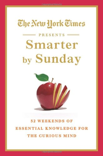 The New York Times Presents Smarter by Sunday: 52 Weekends of Essential Knowledge for the Curious Mind 9780312571344