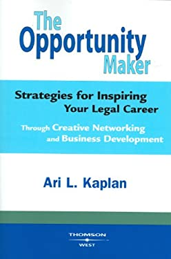 The Opportunity Maker: Strategies for Inspiring Your Legal Career: Through Creative Networking and Business Development 9780314194428