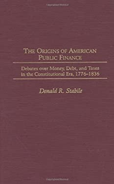 The Origins of American Public Finance: Debates Over Money, Debt, and Taxes in the Constitutional Era, 1776-1836 9780313307546