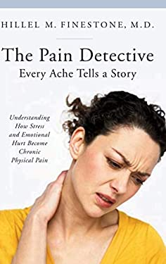 The Pain Detective: Every Ache Tells a Story: Understanding How Stress and Emotional Hurt Become Chronic Physical Pain 9780313359934