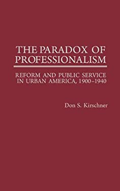 The Paradox of Professionalism: Reform and Public Service in Urban America, 1900-1940 9780313253454