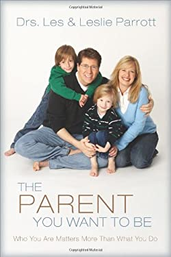 The Parent You Want to Be: Who You Are Matters More Than What You Do 9780310272458