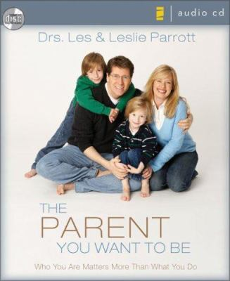 The Parent You Want to Be: Who You Are Matters More Than What You Do 9780310279778