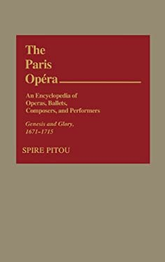 The Paris Opera: An Encyclopedia of Operas, Ballets, Composers, and Performers: Genesis and Glory, 1671-1715 9780313214202