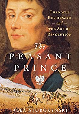 The Peasant Prince: Thaddeus Kosciuszko and the Age of Revolution 9780312388027