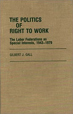 The Politics of Right to Work: The Labor Federations as Special Interests, 1943-1979 9780313249105