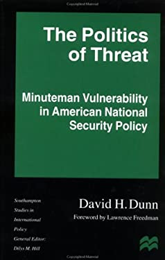 The Politics of Threat: Minuteman Vulnerability in American National Security Policy 9780312176112