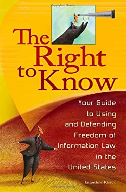 The Right to Know: Your Guide to Using and Defending Freedom of Information Law in the United States 9780313359279