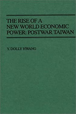 The Rise of a New World Economic Power: Postwar Taiwan 9780313265181