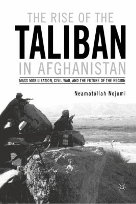 The Rise of the Taliban in Afghanistan: Mass Mobilization, Civil War, and the Future of the Region 9780312295844