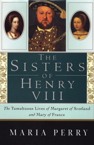 The Sisters of Henry VIII: The Tumultuous Lives of Margaret of Scotland and Mary of France 9780312242411