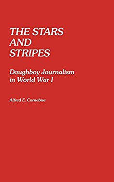 The Stars and Stripes: Doughboy Journalism in World War I 9780313242304