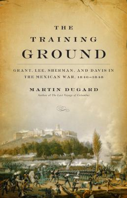 The Training Ground: Grant, Lee, Sherman, and Davis in the Mexican War, 1846-1848 9780316166256