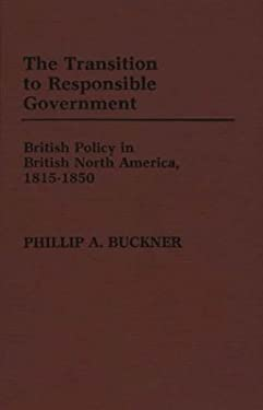 The Transition to Responsible Government: British Policy in British North America, 1815-1850 9780313246302