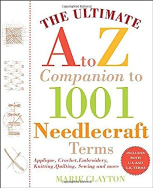 The Ultimate A to Z Companion to 1,001 Needlecraft Terms: Applique, Crochet, Embroidery, Knitting, Quilting, Sewing 9780312377779