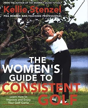 The Women's Guide to Consistent Golf: Learn How to Improve and Enjoy Your Golf Game 9780312282301