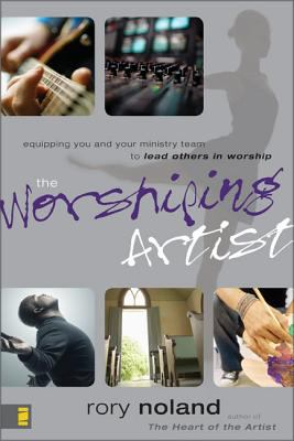 The Worshiping Artist: Equipping You and Your Ministry Team to Lead Others in Worship 9780310273349