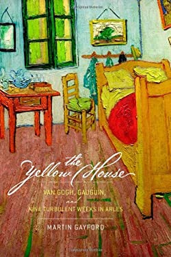 The Yellow House: Van Gogh, Gauguin, and Nine Turbulent Weeks in Arles 9780316769013