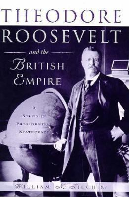 Theodore Roosevelt and the British Empire: A Study in Presidential Statecraft 9780312120917