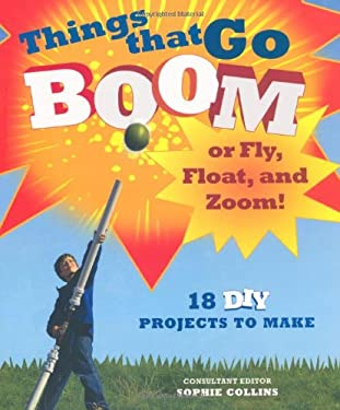 Things That Go Boom or Fly, Float, and Zoom!: 18 DIY Projects to Make 9780312574048