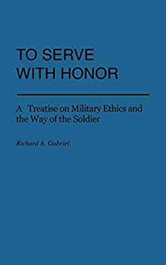 To Serve with Honor: A Treatise on Military Ethics and the Way of the Soldier 9780313225451