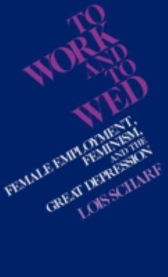 To Work and to Wed: Female Employment, Feminism, and the Great Depression 9780313214455