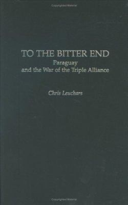 To the Bitter End: Paraguay and the War of the Triple Alliance