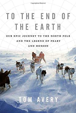 To the End of the Earth: Our Epic Journey to the North Pole and the Legend of Peary and Henson 9780312551865