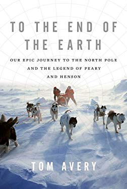 To the End of the Earth: Our Epic Journey to the North Pole and the Legend of Peary and Henson 9780312625887