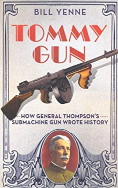 Tommy Gun: How General Thompson's Submachine Gun Wrote History 9780312383268