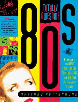 Totally Awesome 80s: A Lexicon of the Music, Videos, Movies, TV Shows, Stars, and Trends of That Decadent Decade 9780312144364