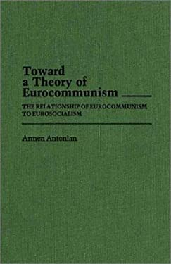 Toward a Theory of Eurocommunism: The Relationship of Eurocommunism to Eurosocialism 9780313252952