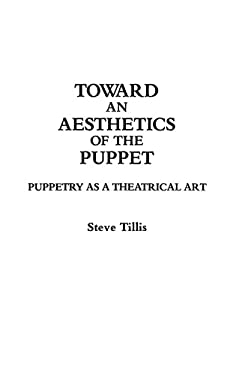 Toward an Aesthetics of the Puppet: Puppetry as a Theatrical Art 9780313283598