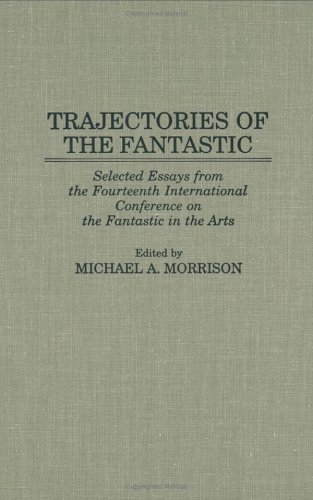 Trajectories of the Fantastic: Selected Essays from the Fourteenth International Conference on the Fantastic in the Arts - Morrison, Michael A.