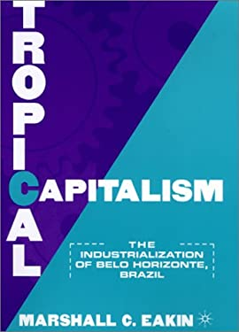 Tropical Capitalism: The Industrialization of Belo Horizonte, Brazil 9780312223069