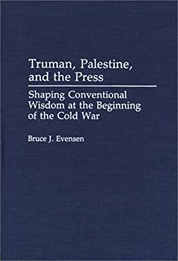 Truman, Palestine, and the Press: Shaping Conventional Wisdom at the Beginning of the Cold War 9780313277733