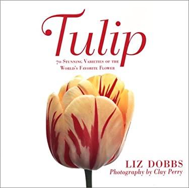 Tulip: 70 Stunning Varieties of the World's Favorite Flower 9780312310554